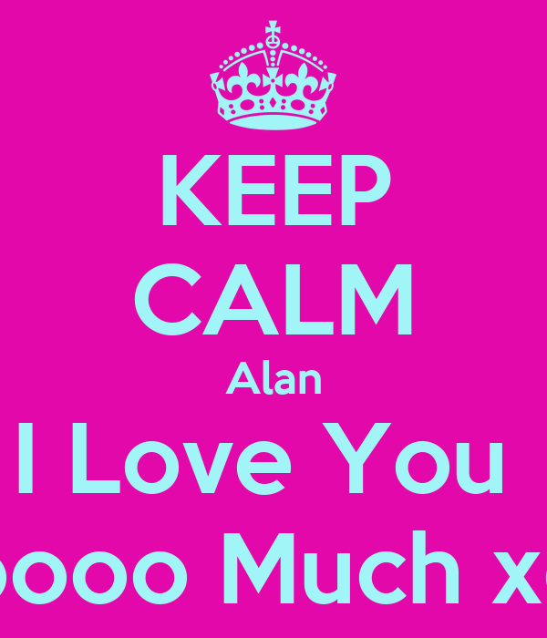 KEEP CALM Alan I Love You  Soooo Much xox