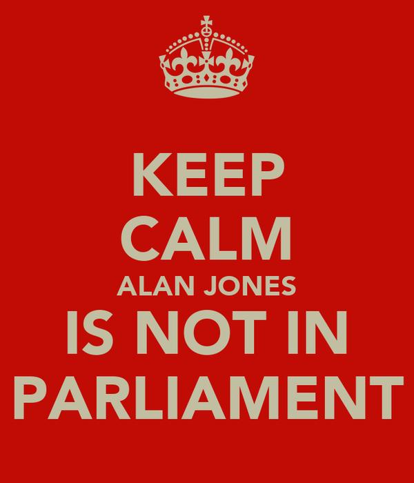 KEEP CALM ALAN JONES IS NOT IN PARLIAMENT