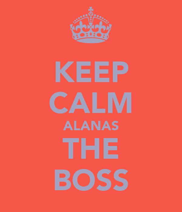 KEEP CALM ALANAS THE BOSS