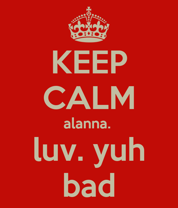 KEEP CALM alanna.  luv. yuh bad