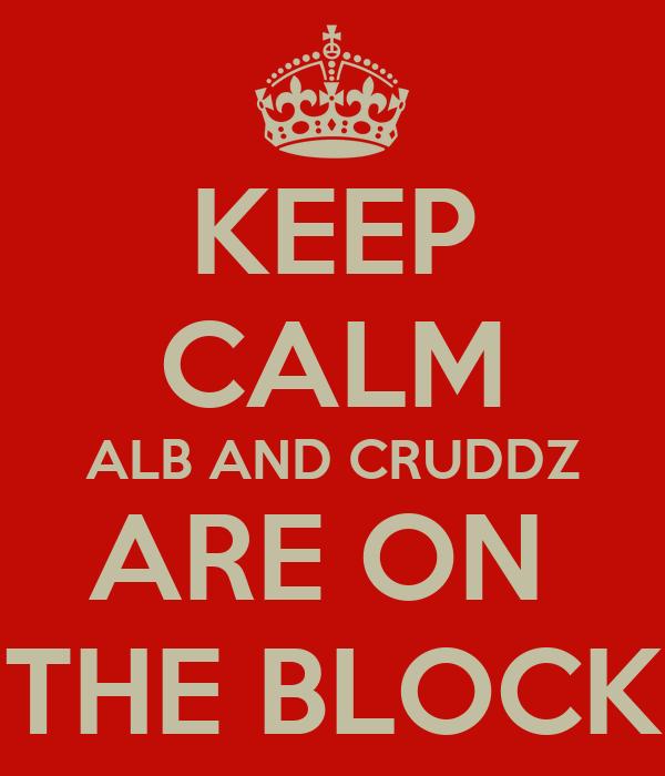 KEEP CALM ALB AND CRUDDZ ARE ON  THE BLOCK