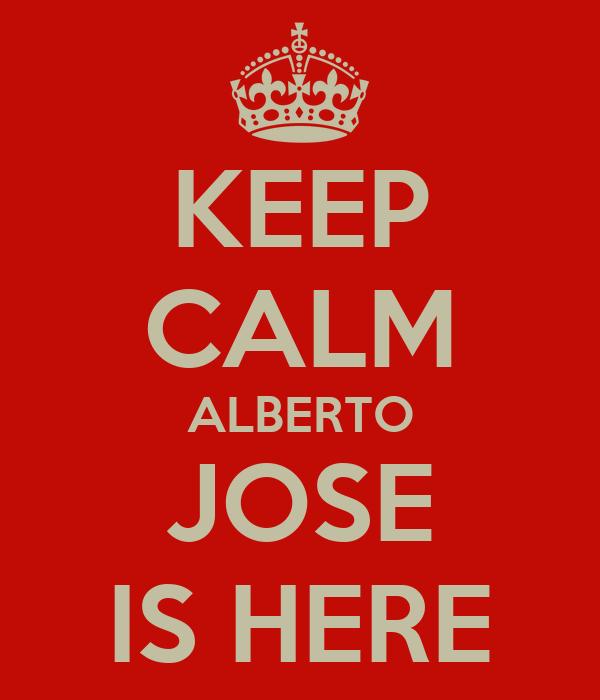 KEEP CALM ALBERTO JOSE IS HERE