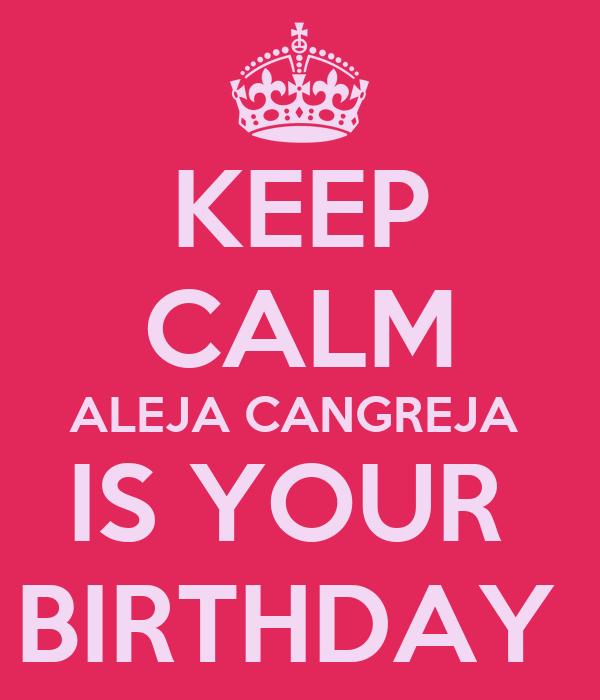 KEEP CALM ALEJA CANGREJA  IS YOUR  BIRTHDAY