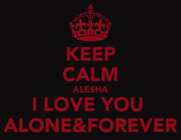 KEEP CALM ALESHA I LOVE YOU  ALONE&FOREVER