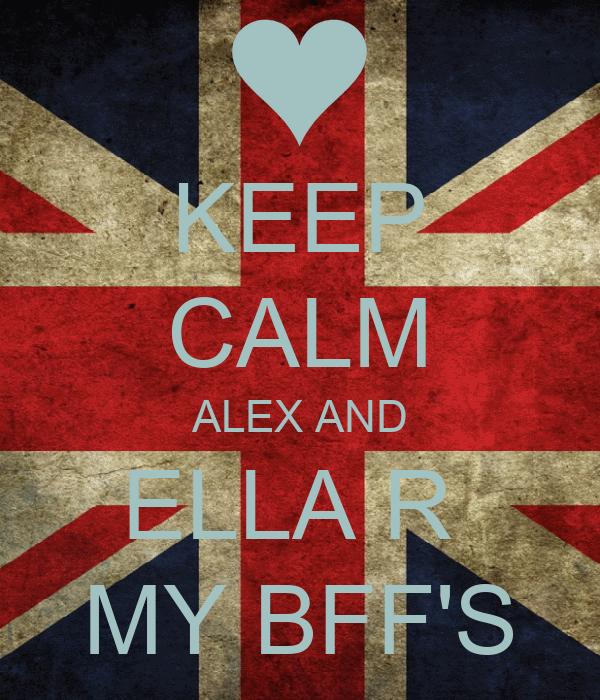 KEEP CALM ALEX AND ELLA R  MY BFF'S