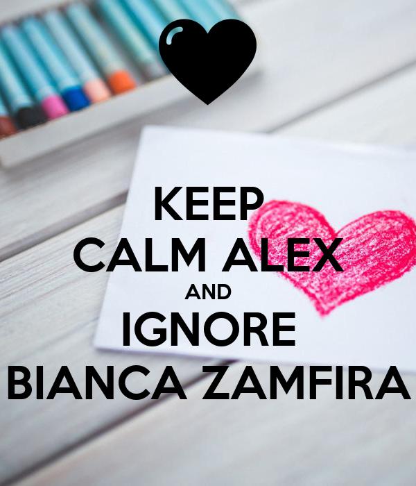 KEEP CALM ALEX AND IGNORE BIANCA ZAMFIRA