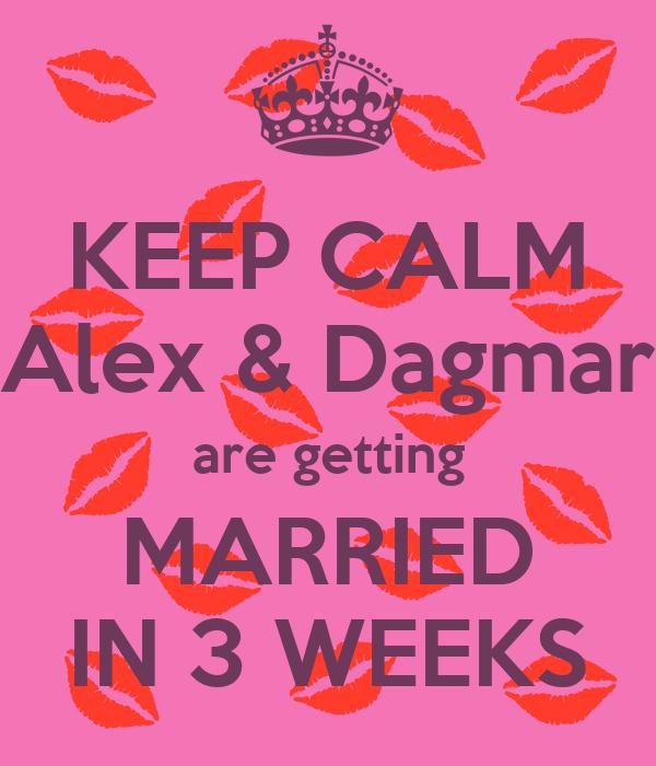 KEEP CALM Alex & Dagmar are getting MARRIED IN 3 WEEKS