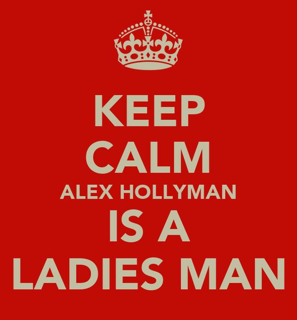 KEEP CALM ALEX HOLLYMAN IS A LADIES MAN
