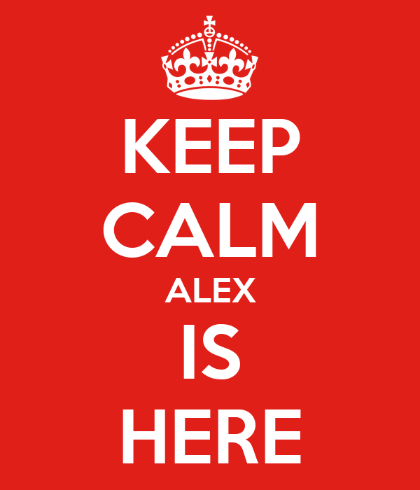 KEEP CALM ALEX IS HERE