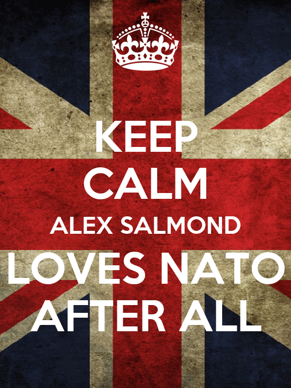 KEEP CALM ALEX SALMOND LOVES NATO AFTER ALL