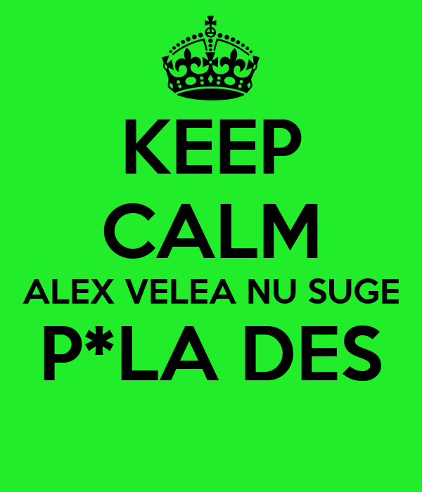 KEEP CALM ALEX VELEA NU SUGE P*LA DES