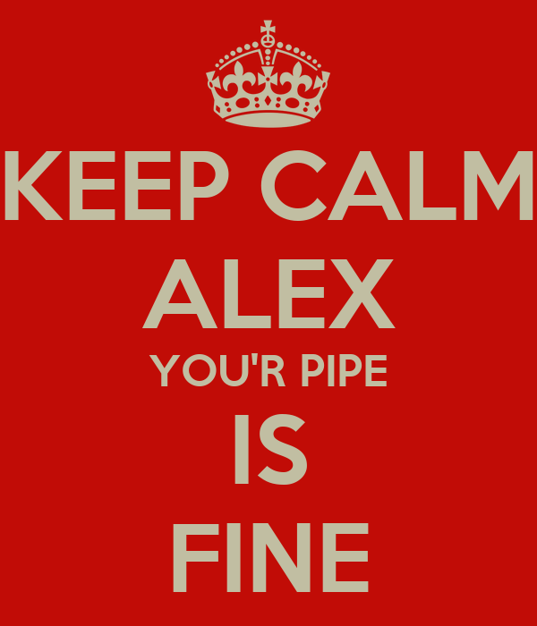 KEEP CALM ALEX YOU'R PIPE IS FINE