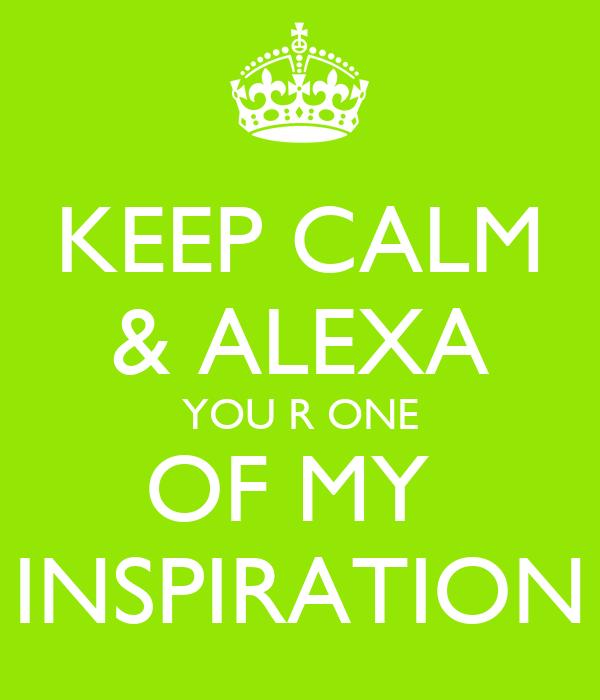 KEEP CALM & ALEXA YOU R ONE OF MY  INSPIRATION