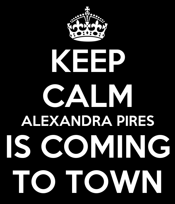 KEEP CALM ALEXANDRA PIRES IS COMING TO TOWN