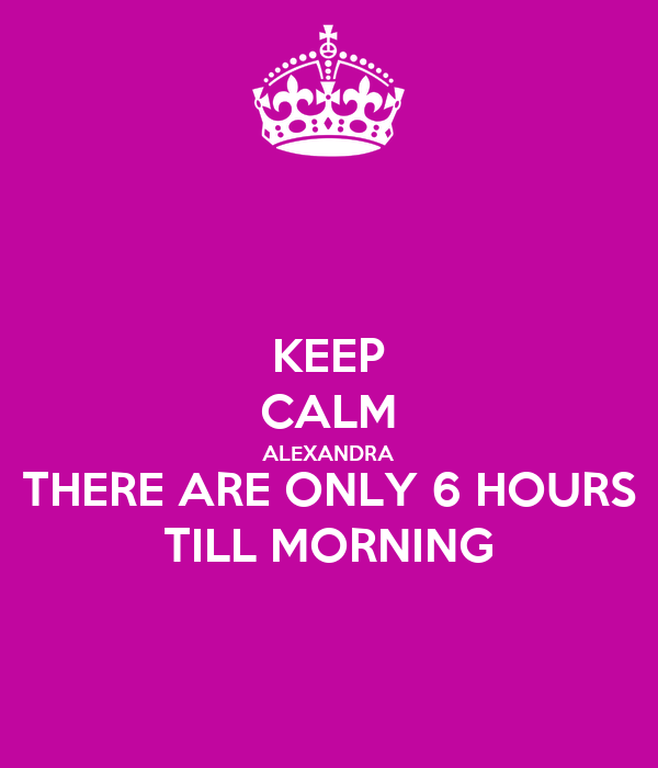 KEEP CALM ALEXANDRA THERE ARE ONLY 6 HOURS TILL MORNING