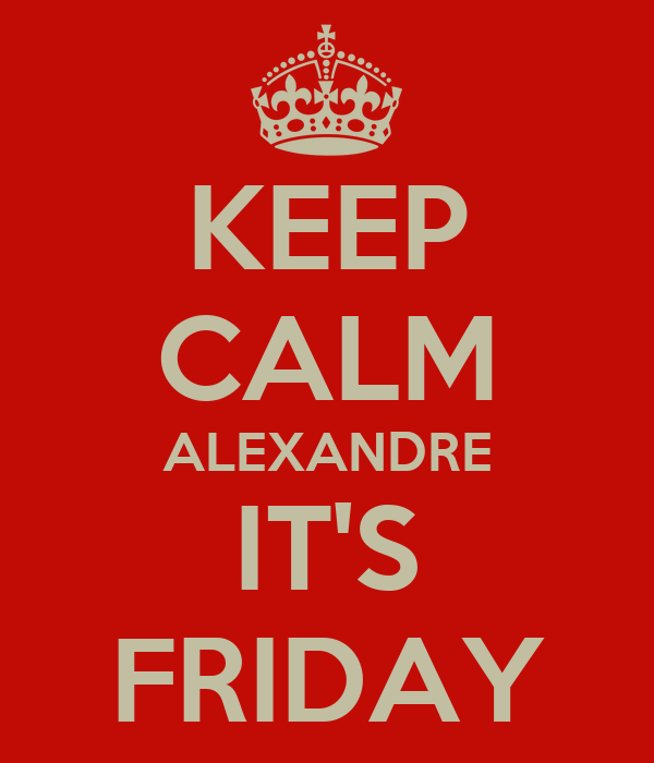 KEEP CALM ALEXANDRE IT'S FRIDAY