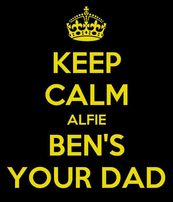 KEEP CALM ALFIE BEN'S YOUR DAD