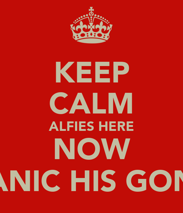 KEEP CALM ALFIES HERE NOW PANIC HIS GONE