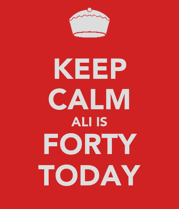 KEEP CALM ALI IS FORTY TODAY