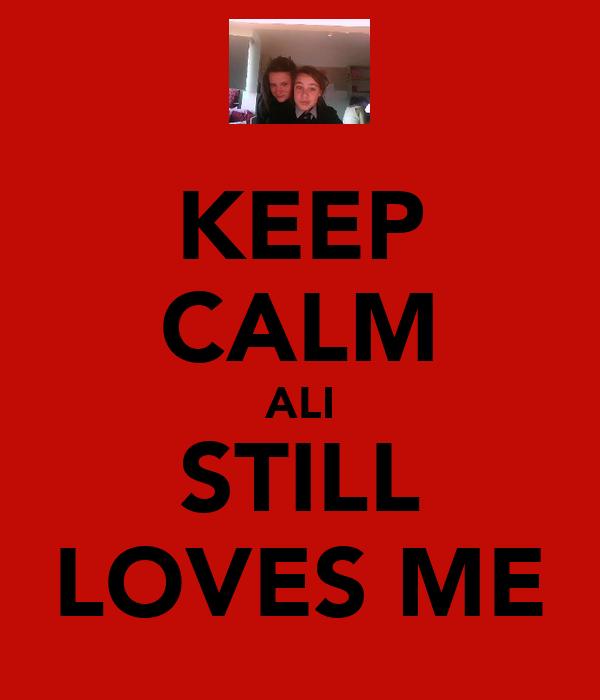 KEEP CALM ALI STILL LOVES ME