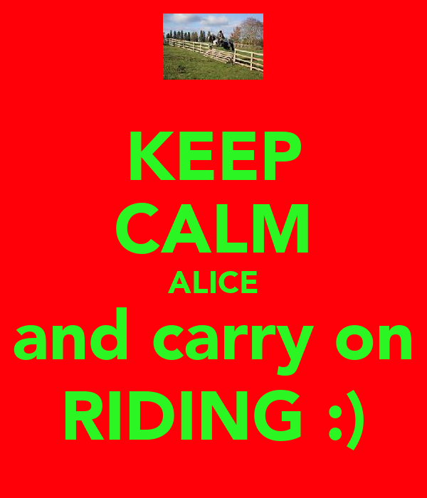 KEEP CALM ALICE and carry on RIDING :)