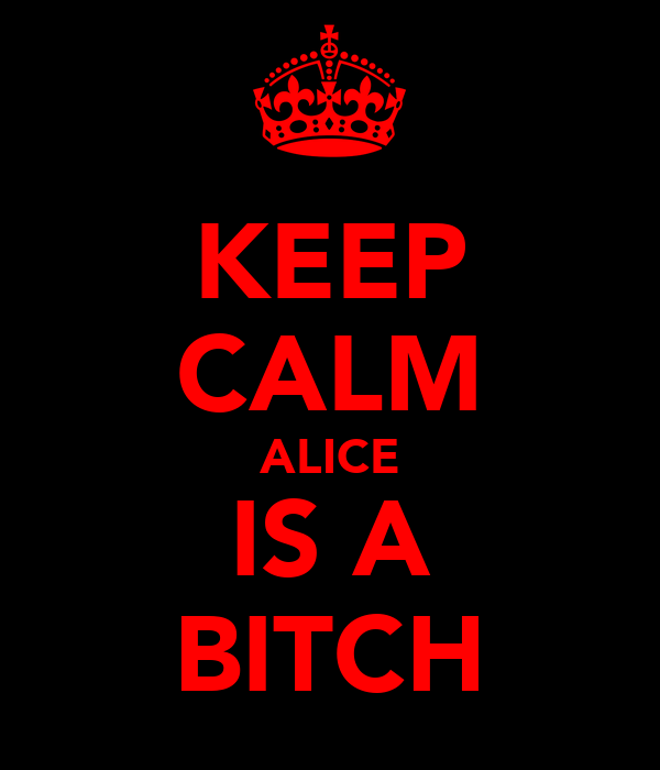 KEEP CALM ALICE IS A BITCH