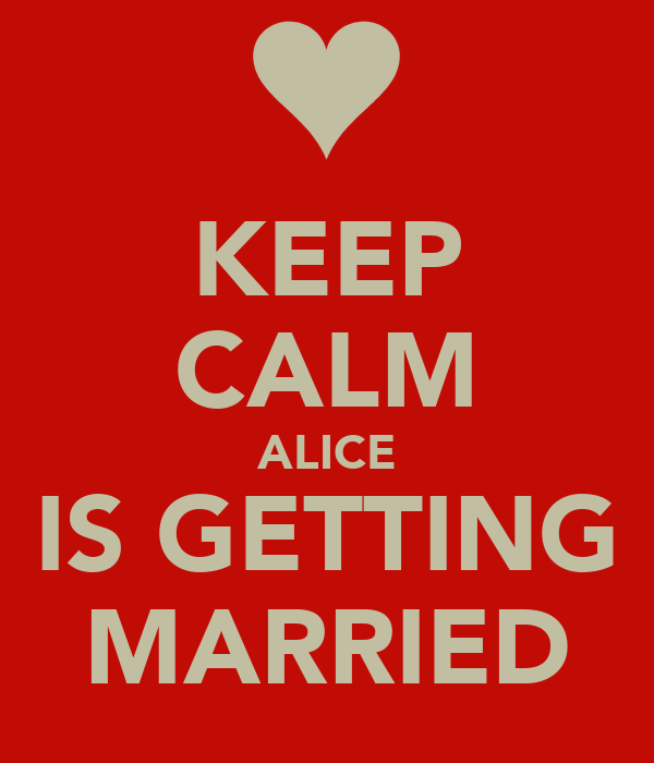 KEEP CALM ALICE IS GETTING MARRIED