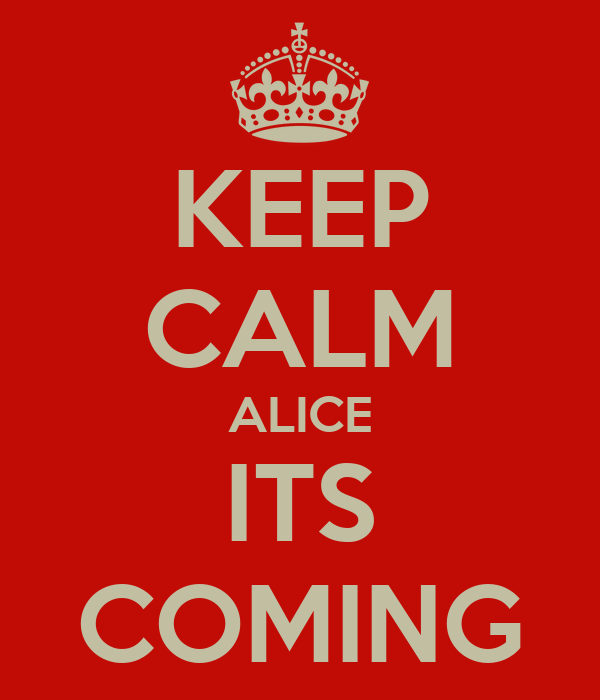 KEEP CALM ALICE ITS COMING