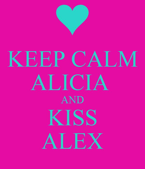 KEEP CALM ALICIA  AND KISS ALEX