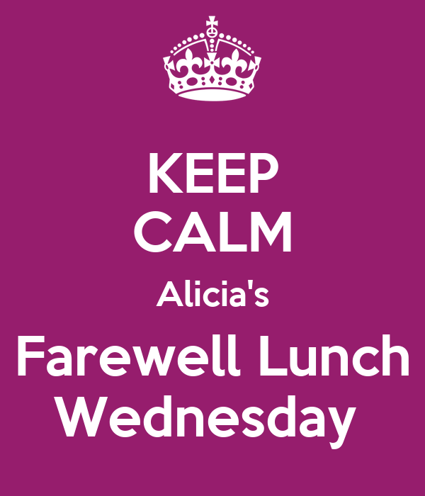 KEEP CALM Alicia's Farewell Lunch Wednesday
