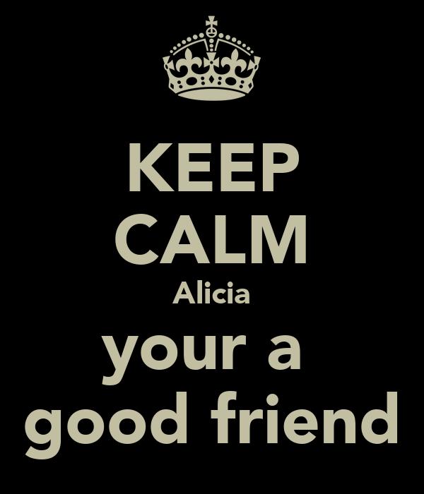 KEEP CALM Alicia your a  good friend