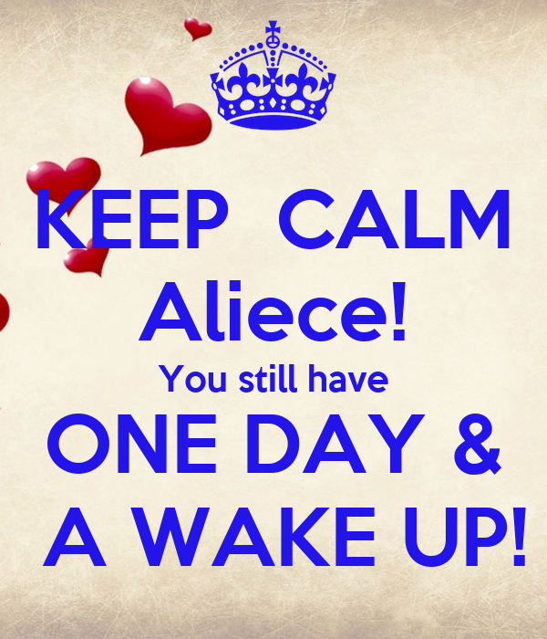 KEEP  CALM Aliece! You still have ONE DAY &  A WAKE UP!