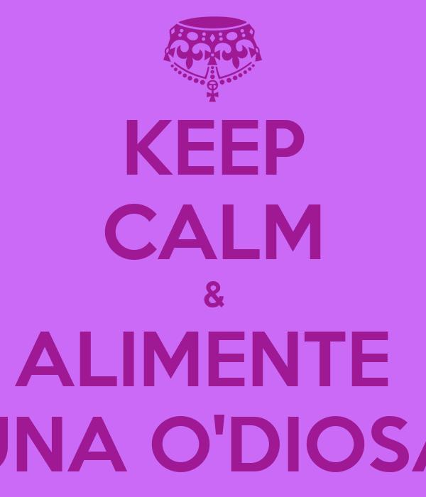 KEEP CALM & ALIMENTE  UNA O'DIOSA
