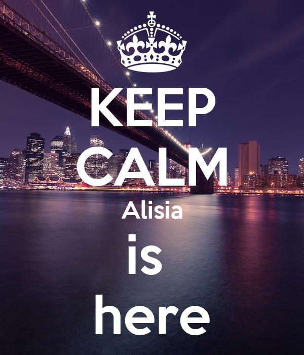 KEEP CALM Alisia is  here