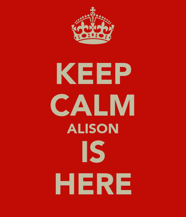 KEEP CALM ALISON IS HERE