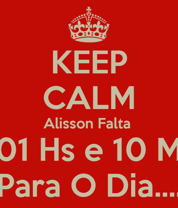 KEEP CALM Alisson Falta  01 Hs e 10 M Para O Dia....