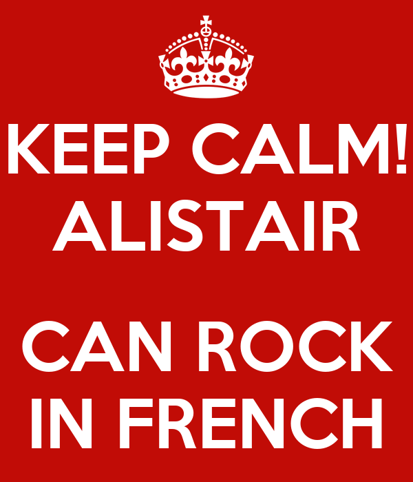 KEEP CALM! ALISTAIR  CAN ROCK IN FRENCH