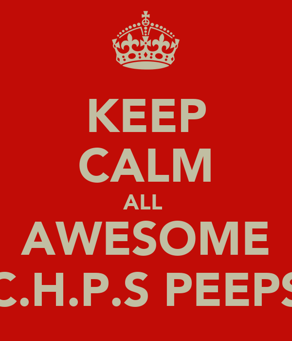 KEEP CALM ALL  AWESOME C.H.P.S PEEPS