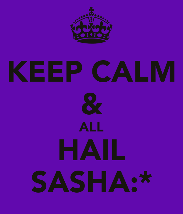 KEEP CALM & ALL HAIL SASHA:*