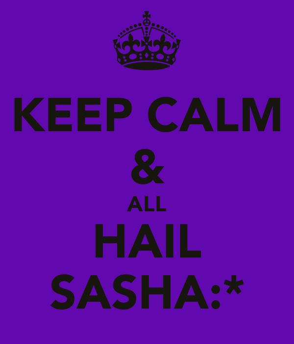 KEEP CALM & ALL HAIL SASHA:*