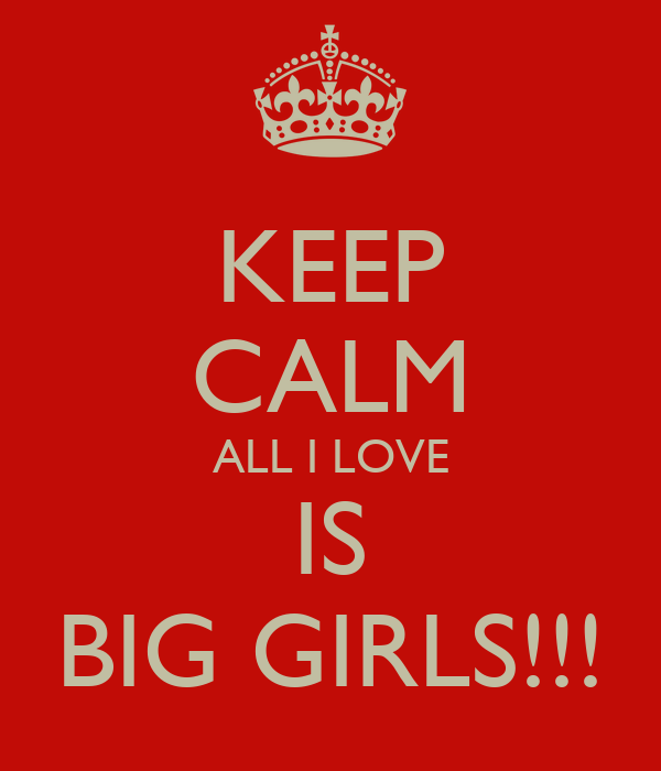 KEEP CALM ALL I LOVE IS BIG GIRLS!!!