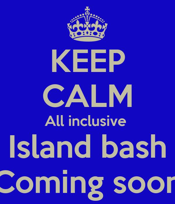 KEEP CALM All inclusive  Island bash Coming soon