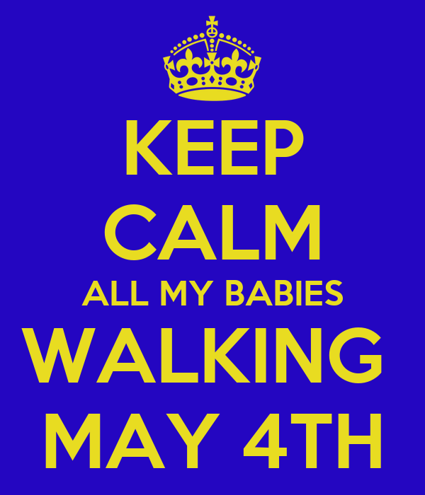 KEEP CALM ALL MY BABIES WALKING  MAY 4TH