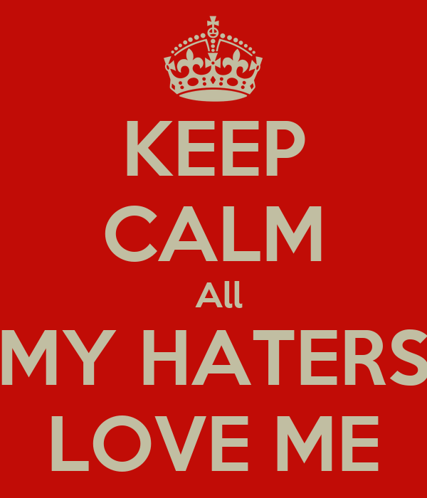 KEEP CALM  All MY HATERS LOVE ME