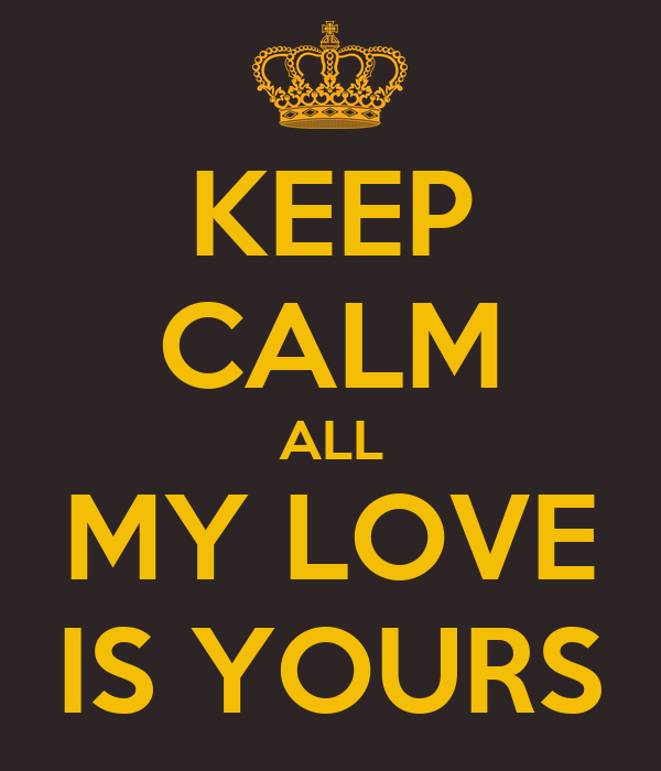 KEEP CALM ALL MY LOVE IS YOURS