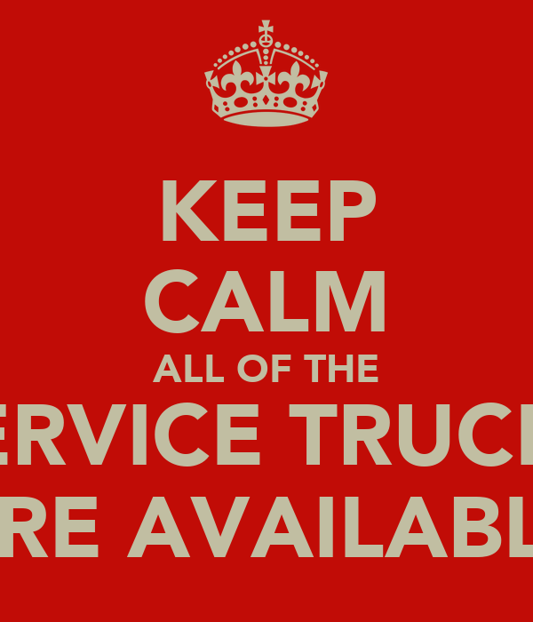KEEP CALM ALL OF THE SERVICE TRUCKS ARE AVAILABLE