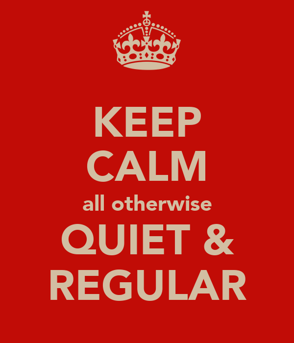 KEEP CALM all otherwise QUIET & REGULAR