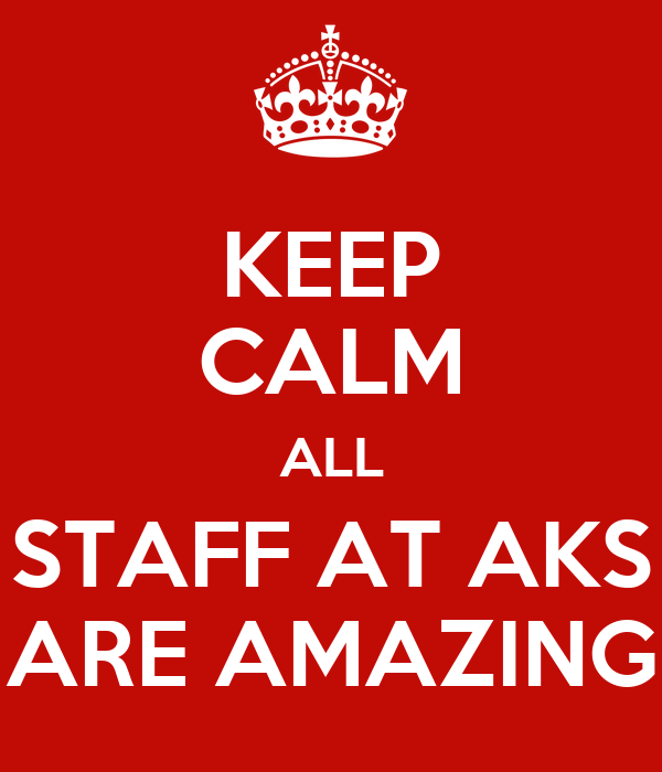 KEEP CALM ALL STAFF AT AKS ARE AMAZING