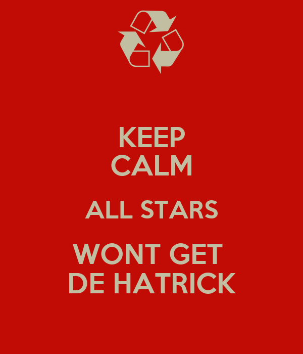 KEEP CALM ALL STARS WONT GET  DE HATRICK