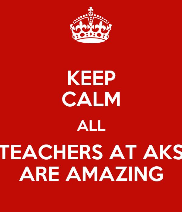 KEEP CALM ALL TEACHERS AT AKS ARE AMAZING
